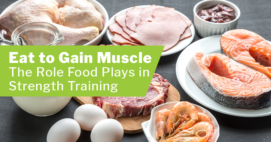 Eat to Gain Muscle-The Role Food Plays in Strength Training