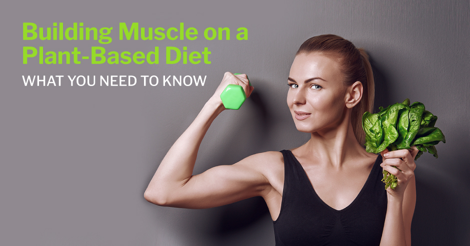 Building Muscle on a Plant-Based Diet—What You Need to Know